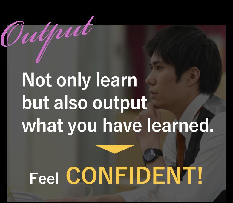 学ぶだけでなくアウトプットできる だから、自信がつく!