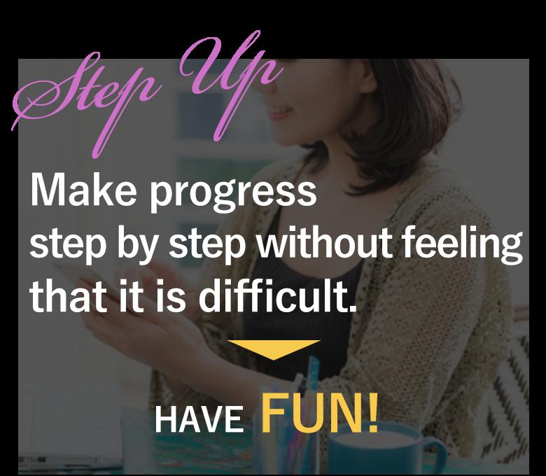 着実なステップアップで難しいと感じない だから、楽しい!